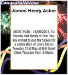 James Henry Asher 06/01/1930 - 18/05/2013. To friends and family of Jim. You are invited to join the family for a celebration of Jim's life on Tuesday 21st May at 6-8 Grant Close Yeppoon from 4.00pm.