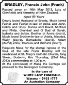 BRADLEY, Francis John (Frank) Passed away on 16th May 2013, Late of Glenfields and formerly of New Zealand. Aged 89 Years Dearly loved Husband of Bronia, Much loved Father and Father-in-law of Anita and John, Debra and Ross, Donna and David, Michael and Philly. Grandad and G Dad of Sarah, Isabella and Julian. Brother of Annie (dec'd), Much loved Brother-In-law of Adela, Maurice, Wally (dec'd), Bernadette (dec'd), Adam (dec'd) Zofia, Theresa and Richard (dec'd). Requiem Mass for the eternal repose of the Soul of the late Frank Bradley will be celebrated at St. Mary's Catholic Church, King Street, Buderim, this Thursday, (23rd May 2013) commencing at 1.30 p.m. At the conclusion of Mass the Cortege will proceed to the Kulangoor Cemetery. In the care of WHITE LADY FUNERALS Warana  5493 1777 An Australian Company