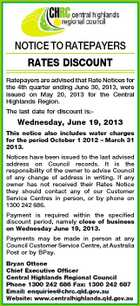 NOTICE TO RATEPAYERS RATES DISCOUNT Ratepayers are advised that Rate Notices for the 4th quarter ending June 30, 2013, were issued on May 20, 2013 for the Central Highlands Region. The last date for discount is:- Wednesday, June 19, 2013 This notice also includes water charges for the period October 1 2012 - March 31 2013. Notices have been issued to the last advised address on Council records. It is the responsibility of the owner to advise Council of any change of address in writing. If any owner has not received their Rates Notice they should contact any of our Customer Service Centres in person, or by phone on 1300 242 686. Payment is required within the specified discount period, namely close of business on Wednesday June 19, 2013. Payments may be made in person at any Council Customer Service Centre, at Australia Post or by BPay. Bryan Ottone Chief Executive Officer Central Highlands Regional Council Phone 1300 242 686 Fax: 1300 242 687 Email: enquiries@chrc.qld.gov.au Website: www.centralhighlands.qld.gov.au