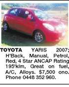 TOYOTA YARIS 2007; H'Back, Manual, Petrol, Red, 4 Star ANCAP Rating 195'klm, Great on fuel, A/C, Alloys. $7,500 ono. Phone 0448 352 960.