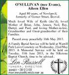 O'SULLIVAN (nee Evans), Aileen Ellen Aged 80 years, of Nowlanvil, formerly of Gomer Street, Booval. Much loved Wife of Keith (dec'd), loved Mother of Brian, John, Janeen, Neil, Ray, Darryl, and Paul, and loving Mother-in-law, Grandmother and Great-grandmother of their Families. Passed away peacefully 16th May 2013. A Family Burial Service will be held at Warrill Park Lawn Cemetery on Wednesday, 22nd May 2013. A Memorial Service will be held on Tuesday, 11th June 2013, in the Silkstone Baptist Church, time to be advised..