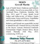 MOON Grevell Martin Late of Smith Street, Gladstone and formerly of Cordalba. Passed away peacefully at New Auckland Place, Gladstone, Saturday 18th May, 2013, aged 73 years. Dearly loved Father and Father-in-law of Milton, Martin and Roxanne, Sonya and Wayne. Grandfather and Great-grandfather to their Families. Relatives and Friends are respectfully invited to attend Grevell's Funeral Service, to be held at the Boyne Tannum Memorial Parklands Crematorium Chapel, Pioneer Drive, Boyne Island, Thursday 23rd May, 2013, commencing 10.00 a.m.