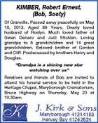 "KIMBER, Robert Ernest. (Bob, Sooty) Of Granville. Passed away peacefully on May 18, 2013. Aged 89 Years. Dearly loved husband of Roslyn. Much loved father of Gwen Denaro and Judi Sticklen. Loving grandpa to 8 grandchildren and 14 great grandchildren. Beloved brother of Gordon and Cliff. Predeceased by brothers Henry and Douglas. ""Grandpa is a shining new star watching over us"" Relatives and friends of Bob are invited to attend his funeral service to be held in the Heritage Chapel, Maryborough Crematorium, Bruce Highway on Thursday, May 23 at 10.30am."