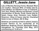 GILLETT, Jessie Jane Late of Maroba Nursing Home, Waratah West and Grafton. Beloved Wife of Eddie (dec&amp;#39;d), loved Mother and Mother-in-law of Grahame, Terri, Ron, Sharyn, Murray and Karreen. Loved Grandmother of Nicole, Scott, Daniel (dec&amp;#39;d), Sarah, Casey, Amy, Domenic, Leo, Kaitlyn, Rhiannon, Oliver &amp;amp; Saxon (dec&amp;#39;d). Cherished Sister-in-law of Eileen, Bill &amp;amp; May. Relatives are warmly invited to attend Jessie&amp;#39;s Funeral Service to be conducted at St Matthews Anglican Church, Wentwoth Street, Georgetown on Thursday 23rd May, 2013 commencing at 10.45 a.m.