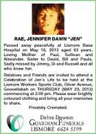 "RAE, JENNIFER DAWN ""JEN"" Passed away peacefully at Lismore Base Hospital on May 16, 2013 aged 63 years. Loving Mother of Paul, Sullivan and Alexander. Sister to David, Bill and Paula. Sadly missed by Jimmy, Di and Russell and all who knew her. Relatives and Friends are invited to attend a Celebration of Jen's Life to be held at the Lismore Workers Sports Club, Oliver Avenue, Goonellabah on THURSDAY (MAY 23, 2013) commencing at 2.00 pm. Please wear brightly coloured clothing and bring all your memories to share. Privately Cremated."