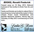 BOOKS, Ronald Frederick Passed away on 16 May, 2013. Beloved husband of Val, brother to Enid, Ted, Iris and Dawn. Family and friends are invited to attend Ron's funeral service to be held at the Leslie G. Ross Chapel, Fraser Coast Crematorium and Bayside Memorial Gardens, Hervey Bay on Thursday 23 May 2013 commencing at 12.00 noon.