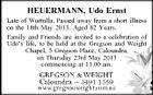 HEUERMANN, Udo Ernst Late of Wurtulla. Passed away from a short illness on the 18th May 2013. Aged 82 Years. Family and Friends are invited to a celebration of Udo's life, to be held at the Gregson and Weight Chapel, 5 Gregson Place, Caloundra, on Thursday 23rd May 2013 commencing at 11.00 am.