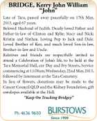 "BRIDGE, Kerry John William ""John"" Late of Tara, passed away peacefully on 17th May, 2013, aged 67 years. Beloved Husband of Judith. Dearly loved Father and Father-in-law of Clinton and Kylie; Stacy and Nick; Kristin and Nathan. Loving Pop to Jack and Dale. Loved Brother of Ken, and much loved Son-in-law, Brother-in-law and Uncle. Relatives and friends are respectfully invited to attend a Celebration of John's life, to be held at the Tara Memorial Hall, cnr Day and Fry Streets, Service commencing at 11.00am,Wednesday, 22nd May, 2013, followed by interment at the Tara Cemetery. In lieu of flowers, donations may be made to the Cancer Council QLD and the Kidney Foundation, gift envelopes available at the Hall. ""Keep On Trucking Bridgey"" Ph 4636 9600"