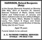 "HARRISON, Roland Benjamin (Roly) at the Kyogle Memorial Hospital on Monday 20th May, 2013 of Harrison St, Geneva. Beloved Husband of Marie. Dearly loved Father and Father-in-law of Jancine and Steve, Katherine (dec'd) and Jeffery & Megan. ""Umpa"" of Nick, Mitch, Maddie & Gabbie, Laura, Tori, Calum & Angus and Greatgrandfather of Nate. Loved Brother of Glenda, Harley (dec'd) and Trevor. Aged 76 years Funeral details to be advised. A. C. RAYMOND FUNERAL SERVICES KYOGLE - PH 6632 1720"