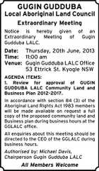 GUGIN GUDDUBA Local Aboriginal Land Council Extraordinary Meeting Notice is hereby given of an Extraordinary Meeting of Gugin Gudduba LALC. Date: Thursday, 20th June, 2013 Time: 11:00 am Venue: Gugin Gudduba LALC Office 53 Ettrick St. Kyogle NSW AGENDA ITEMS: 1. Review for approval of GUGIN GUDDUBA LALC Community Land and Business Plan 2012-2017. In accordance with section 84 (3) of the Aboriginal Land Rights Act 1983 members will be made available on request a full copy of the proposed community land and Business plan during business hours at the GGLALC office. All enquiries about this meeting should be directed to the CEO of the GGLALC during business hours. Authorised by: Michael Davis, Chairperson Gugin Gudduba LALC All Members Welcome
