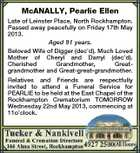McANALLY, Pearlie Ellen Late of Leinster Place, North Rockhampton. Passed away peacefully on Friday 17th May 2013. Aged 91 years. Beloved Wife of Digger (dec'd). Much Loved Mother of Cheryl and Darryl (dec'd). Cherished Grandmother, Greatgrandmother and Great-great-grandmother. Relatives and Friends are respectfully invited to attend a Funeral Service for PEARLIE to be held at the East Chapel of the Rockhampton Crematorium TOMORROW Wednesday 22nd May 2013, commencing at 11o'clock.