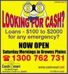 2564937adHC Loans - $100 to $2000 for any emergency? NOW OPEN Saturday Mornings in Browns Plains 1300 762 731 www.cashsmart.net Australian Credit Lic 388992 Conditions Apply