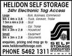 HELIDON SELF STORAGE 24hr Electronic Tag Access Large 9m x 4m x 3,6 7.5m x 4m x 3.6 Medium 6m x 3m x 2.8 Small 3m x 3m x 2.8 - Bulk, Business, Commercial - Truck, Caravan, Trailer - Boat - Car, Trailer - Household - Equipment - Documents enquiries, pricing and map go to www.helidonselfstorage.com PHONE 5462 1311
