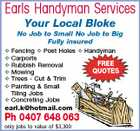 Earls Handyman Services Your Local Bloke No Job to Small No Job to Big Fully insured  Fencing  Post Holes  Handyman  Carports FREE  Rubbish Removal QUOTES  Mowing  Trees - Cut & Trim  Painting & Small Tiling Jobs  Concreting Jobs earl.k@hotmail.com Ph 0407 648 063 only jobs to value of $3,300