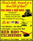 "Needahole,trenchora levelbitofland? YOU NEED A RED ROO! ""Positrack"" Bobcat & Excavator - makes any job easy Now available for your ease ON SITE 4261371aAHC * No Wheels - No Mess * Turf Safe * Loves the Wet 30 Years In The Valley 0409 328 758"