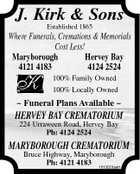 J. Kirk & Sons Established 1865 Where Funerals, Cremations & Memorials Cost Less! Maryborough 4121 4183 Hervey Bay 4124 2524 100% Family Owned 100% Locally Owned  Funeral Plans Available  HERVEY BAY CREMATORIUM 224 Urraween Road, Hervey Bay Ph: 4124 2524 MARYBOROUGH CREMATORIUM Bruce Highway, Maryborough Ph: 4121 4183 1013023aaH
