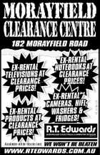 MORAYFIELD CLEARANCECENTRE 182 MORAYFIELD ROAD EX-RENTAL CAMERAS, HIFI, WASHERS & EX-RENTAL T FRIDGES! PRODUCTS AT CLEARANCE PRICES! RT 4194-CN EX-RENTAL TELEVISIONS AT CLEARANCE PRICES! EX-RENTAL NOTEBOOKS AT CLEARANCE PRICES P R IC E S ! Available while stocks last. WE WON'T BE BEATEN WWW.RTEDWARDS.COM.AU