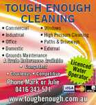 * Commercial * Windows * Industrial * High Pressure Cleaning * Office * Paths & Driveways * Domestic * External * Grounds Maintenance A Grade References Available Lic enc * Competent Watered * Courteous * Competitive Opera Phone Mark or Julie 0416 343 571 tor www.toughenough.com.au 4912385aaHC TOUGH ENOUGH CLEANING