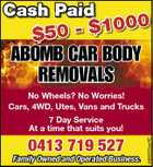 Cash Paid 00 50 - $10 $ ABOMB CAR BODY REMOVALS No Wheels? No Worries! Cars, 4WD, Utes, Vans and Trucks 0413 719 527 Family Owned and Operated Business. 4988553aaHC 7 Day Service At a time that suits you!