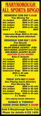 MARYBOROUGH ALL SPORTS BINGO WEDNESDAY 22ND MAY 9.30AM Free Morning Tea 1st Jackpot $200 in 57 calls 2nd Jackpot $200 in 57 calls 3rd Jackpot $100 in 57 calls 4th Jackpot $500 in 55 calls Quick 5 $550 2 x Trebles Undercover Bingo $500 in 60 calls Also playing Aussie Adventure WEDNESDAY 22ND MAY 7.30PM Free Biscuits AUSSIE ADVENTURE MAJOR BONUS JACKPOT - $TBA MAXI BONUS JACKPOT $10,000 MINI BONUS JACKPOT $2,000 ANOTHER $2,000 WINNER Book of Jackpots 1st Jackpot $200 in 50 calls 2nd Jackpot $290 in 59 calls 3rd Jackpot $210 in 51 calls 4th Jackpot $300 in 60 calls 5th Jackpot $240 in 54 calls Undercover Bingo $500 in 45 calls $500 in 49 calls 5 x Trebles FRIDAY 24TH MAY 9.30AM Also Playing Aussie Adventure Free Morning Tea 1st Jackpot $200 in 52 calls 2nd Jackpot $500 in 48 calls 3rd Jackpot $1000 in 48 calls Undercover Bingo $500 in 45 calls 5 x Trebles Also playing Aussie Adventure Held @ Maryborough Sports Club Phone for details 4123 1499 5063278au SUNDAY & TUESDAY GUIDE DOGS BINGO 9.30AM