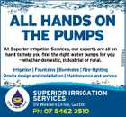 At Superior Irrigation Services, our experts are all on hand to help you find the right water pumps for you - whether domestic, industrial or rural. Irrigation | Fountains | Boreholes | Fire-fighting Onsite design and installation | Maintenance and service SUPERIOR IRRIGATION SERVICES 59 Western Drive, Gatton Ph: 07 5462 3510 5093303aa ALL HANDS ON THE PUMPS