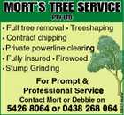 MORT'S TREE SERVICE PTY LTD Full tree removal * Treeshaping * Contract chipping * Private powerline clearing * Fully insured * Firewood * Stump Grinding For Prompt & Professional Service Contact Mort or Debbie on 5426 8064 or 0438 268 064 5064744aahc *