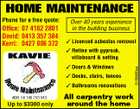 HOME MAINTENANCE Office: 07 4162 2801 David: 0413 357 384 Kerri: 0427 806 372 Over 40 years experience in the building business  Licenced asbestos removal  Reline with gyprock, villaboard & setting  Doors & Windows  Decks, stairs, fences  Bathrooms renovations ABN: 58 146 750 043 Up to $3300 only All carpentry work around the home 5156980aa Phone for a free quote: