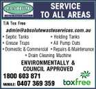 SERVICE TO ALL AREAS T/A Tox Free admin@absolutewasteservices.com.au * Septic Tanks * Holding Tanks * Grease Traps * All Pump Outs * Domestic & Commercial * Repairs & Maintenance * Drain Cleaning Machine ENVIRONMENTALLY & COUNCIL APPROVED 1800 603 871 0407 369 359 MOBILE: