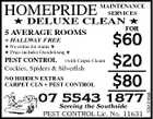 HOMEPRIDE MAINTENANCE SERVICES  DELUXE CLEAN  + HALLWAY FREE  No extras for stains   Price includes Deodorising  PEST CONTROL (with Carpet Clean) Cockies, Spiders & Silverfish NO HIDDEN EXTRAS CARPET CLN + PEST CONTROL FOR $60 $20 $80 07 Serving the Southside 5543 1877 PEST CONTROL Lic. No. 11631 1261245ab 5 AVERAGE ROOMS