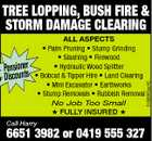 Pensioner Discounts ALL ASPECTS * Palm Pruning * Stump Grinding * Slashing * Firewood * Hydraulic Wood Splitter * Bobcat & Tipper Hire * Land Clearing * Mini Excavator * Earthworks * Stump Removals * Rubbish Removal No Job Too Small  FULLY INSURED  Call Harry 6651 3982 or 0419 555 327 5199363aaHC TREE LOPPING, BUSH FIRE & STORM DAMAGE CLEARING