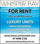 FOR RENT www.whisperbay.com.au LUXURY UNITS 3 Bdrm OCEANFRONT INSPECTION BY APPOINTMENT ONLY 07 4948 2106 accounts@whisperbay.com.au 5213681aaHC LONG TERM RENTAL