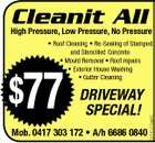 Cleanit All High Pressure, Low Pressure, No Pressure $77 DRIVEWAY SPECIAL! Mob. 0417 303 172 * A/h 6686 0840 5214551aaHC * Roof Cleaning * Re-Sealing of Stamped and Stencilled Concrete * Mould Removal * Roof repairs * Exterior House Washing * Gutter Cleaning