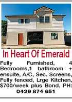 In Heart Of Emerald Fully Furnished, 4 Bedrooms,1 bathroom + ensuite, A/C, Sec. Screens, Fully fenced, Lrge Kitchen, $700/week plus Bond. PH: 0429 874 651
