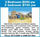 2 Bedroom $550 pw 3 bedroom $700 pw Electricity included (conditions apply). Fully furnished, self contained, linen, modern, air-conditioned, gated complex, lock up garage, pool, BBQ area, Foxtel, close to tavern. Full size kitchen, lounge, dining, laundry, balcony. Min 1 month stay. YEPPOON Phone 4913 8300 or 0408 331 084.