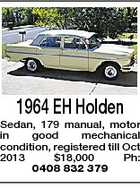 1964 EH Holden Sedan, 179 manual, motor in good mechanical condition, registered till Oct 2013 $18,000 Ph: 0408 832 379