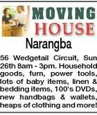 Narangba 56 Wedgetail Circuit, Sun 26th 8am - 3pm. Household goods, furn, power tools, lots of baby items, linen & bedding items, 100's DVDs, new handbags & wallets, heaps of clothing and more!