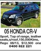 05 HONDA CR-V Sport, Top of range, leather seats,s/roof,150,000Klms, Rego 08/13, $12,500 ono 0400 822 221