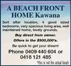 A BEACH FRONT HOME Kawana Sort after location, 4 good sized bedrooms, very spacious living area, well maintained home, lovely grounds. Buy direct from owner. Offers in the $900,000's. Be quick to get your dream! Phone 0409 440 604 or 0418 121 485 *this is not the actual beach