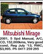 Mitsubishi Mirage 2001, 5 Spd Manual, A/C, CD, 152,000kms, Very good cond, Reg July '13, RWC, $3,995. Ph 0411 259 295