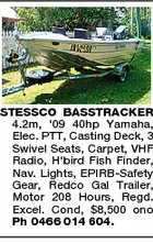 STESSCO BASSTRACKER 4.2m, '09 40hp Yamaha, Elec. PTT, Casting Deck, 3 Swivel Seats, Carpet, VHF Radio, H'bird Fish Finder, Nav. Lights, EPIRB-Safety Gear, Redco Gal Trailer, Motor 208 Hours, Regd. Excel. Cond, $8,500 ono Ph 0466 014 604.