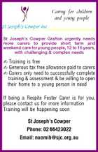 Caring for children and young people St Joseph's Cowper Grafton urgently needs more carers to provide short term and weekend care for young people, 12 to 16 years, with challenging & complex needs  Training is free  Generous tax free allowance paid to carers  Carers only need to successfully complete training & assessment & be willing to open their home to a young person in need If being a Respite Foster Carer is for you, please contact us for more information Training will be happening soon St Joseph's Cowper Phone: 02 66423022 Email: naomib@sjc.org.au