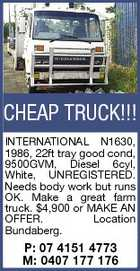 CHEAP TRUCK!!! INTERNATIONAL N1630, 1986, 22ft tray good cond, 9500GVM, Diesel 6cyl, White, UNREGISTERED. Needs body work but runs OK. Make a great farm truck. $4,900 or MAKE AN OFFER. Location Bundaberg. P: 07 4151 4773 M: 0407 177 176