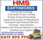 5237761aaHC HMS EARTHWORKS Track Bobcat * Drainage 5t Excavator * Laser Levelling 8t Tipper * General Excavating Experienced Operator * Tilting Buckets Landscape Preps * Shed & Tank Pads Driveways - New & Repairs Rubbish & Dirt Removal * Bitumen 2 Coat Seal Roadbase & Soil Supplies SATISFACTION ASSURED FREE QUOTES, ALL AREAS 0417 373 773 0417 373 773