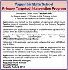 Yugumbir State School Primary Targeted Intervention Program Permanent Other Hours Teacher Aide 24 hrs per week - 19 hours in the Primary School 5 hours in the Special Education Program Applications are invited for the position of permanent other hours Teacher Aide at Yugumbir State School for the Primary Targeted Intervention Program. Information and application package is available either by email or in person from the Administration Office. To request an Application Package or for further information, please contact the Administration via email: officeadmin@yugumbirss.eq.edu.au. Collection of the package can be made between the hours of 8.00am and 4.00pm. Prospective employees are required to make an application for and be able to obtain a Positive Notice Suitability Card from the Commission for Children and Young People and Child Guardian. Applications for the position close on Monday, 3rd June 2013 at 3:00pm and should be addressed and forwarded to: Business Services Manager, Yugumbir State School Vansittart Road Regents Park. Q 4118