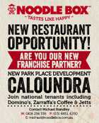 NEW RESTAURANT OPPORTUNITY! NEW PARK PLACE DEVELOPMENT CALOUNDRA Join national tenants including Domino's, Zarraffa's Coffee & Jetts Contact Michael Standley M: 0416 256 338 P: (03) 8851 4200 E: michael@noodlebox.com.au