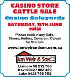 CASINO STORE CATTLE SALE Casino Saleyards SATURDAY, 15TH JUNE 11AM Please book in any Bulls, Steers, Heifers, Cows and Calves for this sale www.ianweirandson.com.au Lismore 66 212 768 Kevin 0427 653 450 Luke 0428 756 753