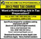 2013 FREE TAX COURSE Want a Rewarding Job in Tax Preperation? FULL & PART-TIME JOBS AVAILABLE UPON SUCCESSFUL COMPLETION Specifficaly designed for candidates seeking employment with ITP (Good oral and written English essential) FOR A LOCATION NEAR YOU CALL NOW 1800 093 938 or Email: taxtraining@itpqld.com or Download brochure at www.itpqld.com Conditions Apply - Hurry limited numbers