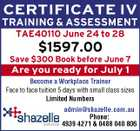 CERTIFICATE IV TRAINING & ASSESSMENT TAE40110 June 24 to 28 $1597.00 Save $300 Book before June 7 Are you ready for July 1 Become a Workplace Trainer Face to face tuition 5 days with small class sizes Limited Numbers admin@shazelle.com.au Phone: 4939 4271 & 0488 040 806