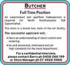 BUTCHER Full Time Position An experienced and qualified tradesperson is required for North Rockhampton IGA Supermarket. The store is a brand new state of the art facility. The successful applicant will; * Have an understanding of stock control and ordering; * be well presented, motivated and set high standards for the meat department. For a confidential interview, please contact Barry ph 0458 068 199 or Store Manager ph 07 4928 5988