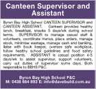 Canteen Supervisor and Assistant Byron Bay High School CANTEEN SUPERVISOR and CANTEEN ASSISTANT. Canteen provides healthy lunch, breakfast, snacks 5 days/wk during school terms. SUPERVISOR to manage casual staff & volunteers, coordinate menus, place orders, manage stock, minimise wastage, manage cash and banking, liaise with book keeper, oversee safe workplace, follow healthy school guidelines and food safety requirements. ASSISTANT is casual position 4-5 days/wk to assist supervisor, support volunteers, carry out duties of supervisor some days. Both responsible to BBHS P&C. Byron Bay High School P&C M: 0438 664 893 E: info@davebuild.com.au